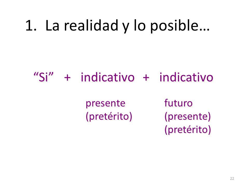 22 1. La realidad y lo posible… Si + + indicativo + + presente (pretérito) presente (pretérito) futuro (presente) (pretérito) futuro (presente) (preté