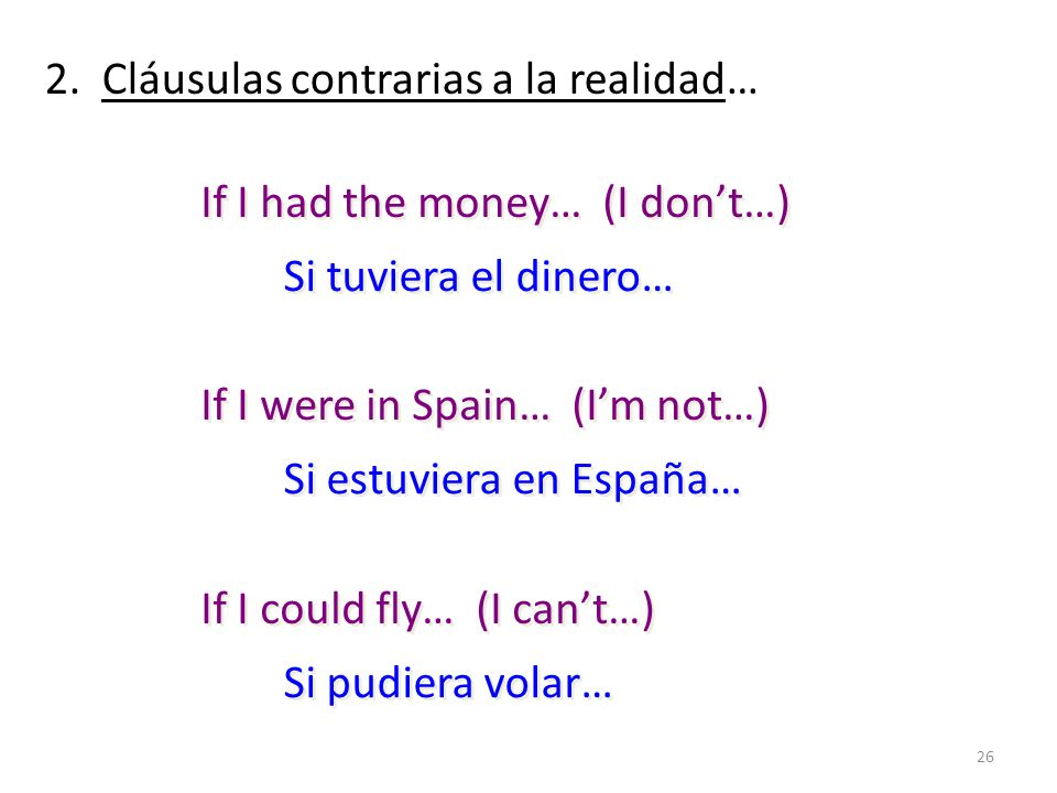 26 2. Cláusulas contrarias a la realidad… If I had the money… (I dont…) If I were in Spain… (Im not…) If I could fly… (I cant…) If I had the money… (I