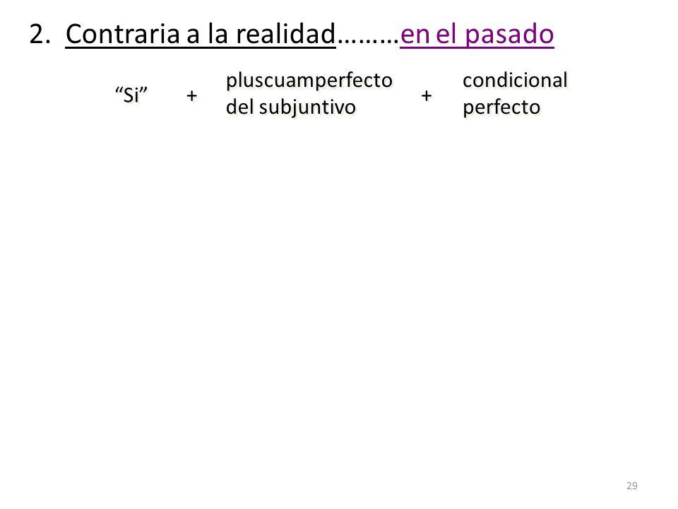 29 2. Contraria a la realidad………en el pasado Si + + pluscuamperfecto del subjuntivo pluscuamperfecto del subjuntivo + + condicional perfecto condicion