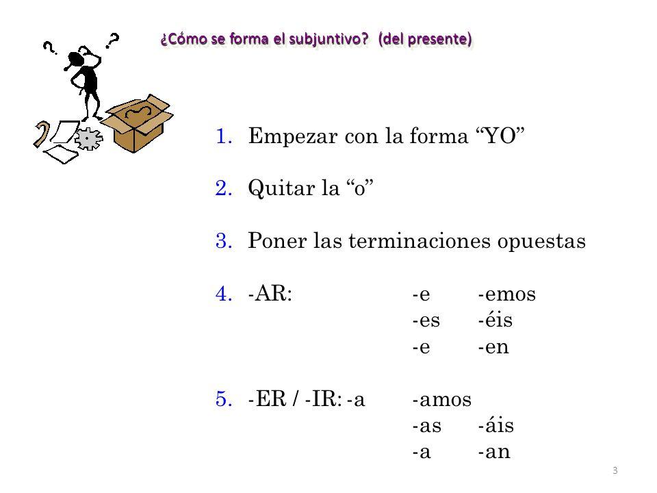 3 ¿Cómo se forma el subjuntivo? (del presente) 1.Empezar con la forma YO 2.Quitar la o 3.Poner las terminaciones opuestas 4.-AR:-e-emos -es-éis -e-en