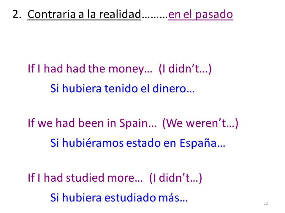 30 2. Contraria a la realidad………en el pasado If I had had the money… (I didnt…) If we had been in Spain… (We werent…) If I had studied more… (I didnt…