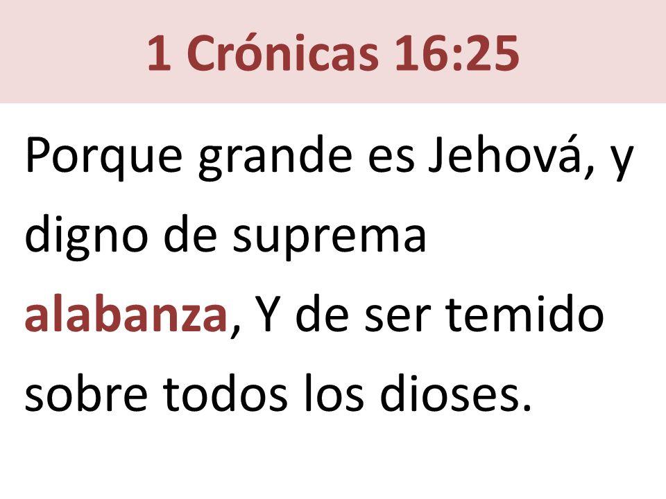 1 Crónicas 16:25 Porque grande es Jehová, y digno de suprema alabanza, Y de ser temido sobre todos los dioses.