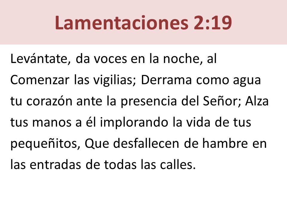 Lamentaciones 2:19 Levántate, da voces en la noche, al Comenzar las vigilias; Derrama como agua tu corazón ante la presencia del Señor; Alza tus manos a él implorando la vida de tus pequeñitos, Que desfallecen de hambre en las entradas de todas las calles.