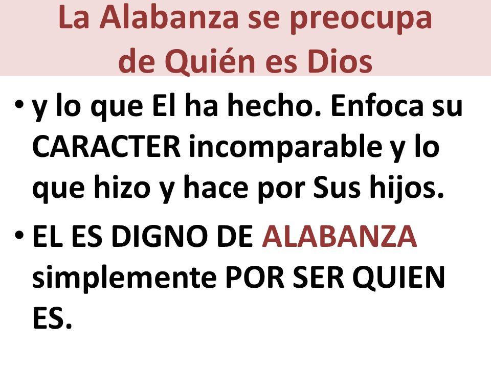 La Alabanza se preocupa de Quién es Dios y lo que El ha hecho.