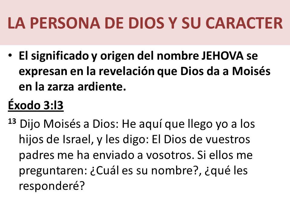 LA PERSONA DE DIOS Y SU CARACTER El significado y origen del nombre JEHOVA se expresan en la revelación que Dios da a Moisés en la zarza ardiente.