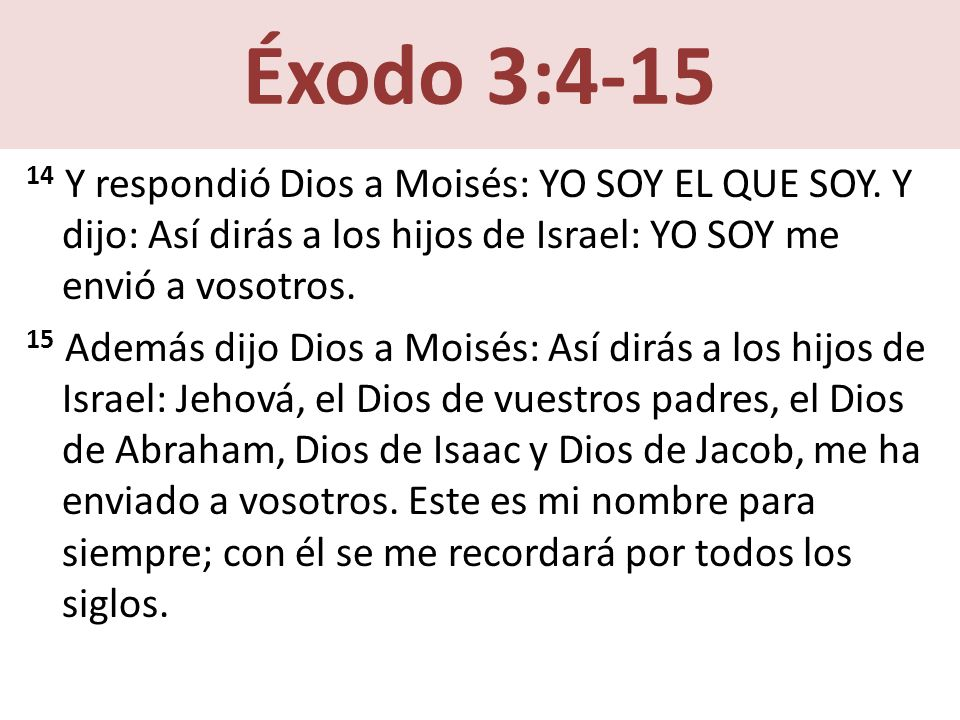 Éxodo 3:4-15 14 Y respondió Dios a Moisés: YO SOY EL QUE SOY.