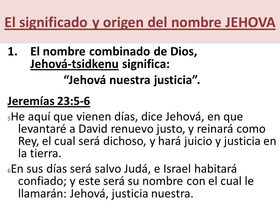 El significado y origen del nombre JEHOVA 1.El nombre combinado de Dios, Jehová-tsidkenu significa: Jehová nuestra justicia.