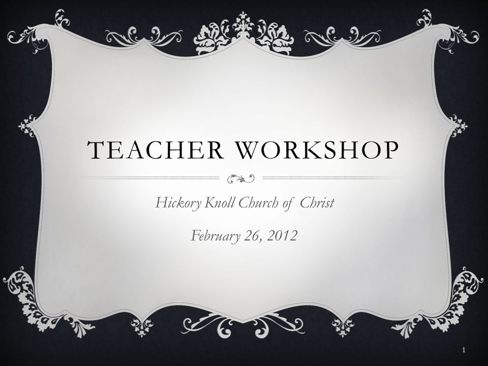 TEACHER WORKSHOP Hickory Knoll Church of Christ February 26, 2012 1
