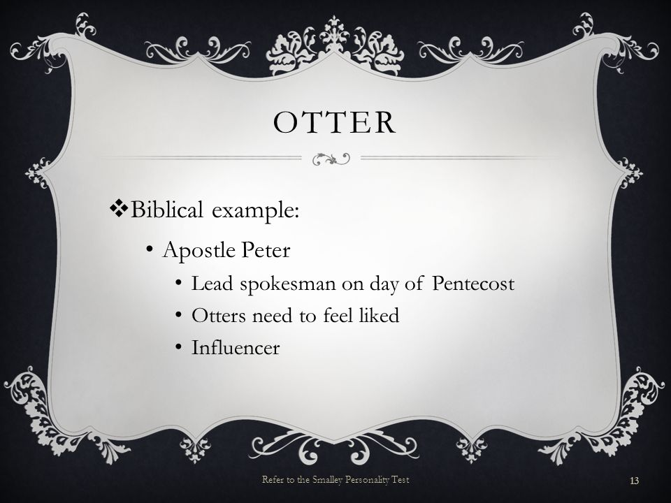 OTTER Biblical example: Apostle Peter Lead spokesman on day of Pentecost Otters need to feel liked Influencer 13 Refer to the Smalley Personality Test