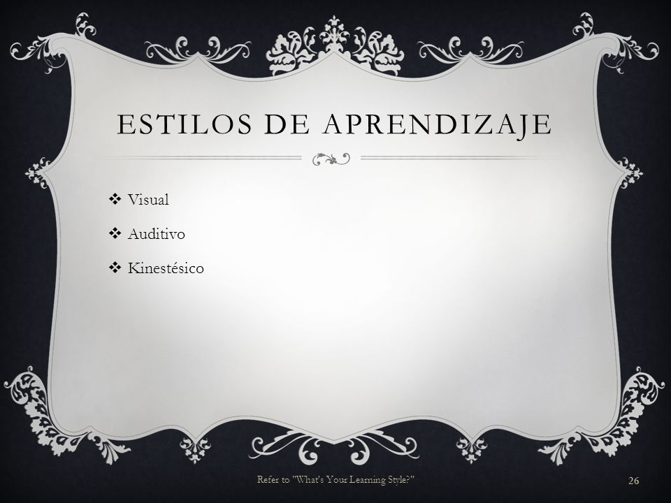 ESTILOS DE APRENDIZAJE Visual Auditivo Kinestésico 26 Refer to What s Your Learning Style