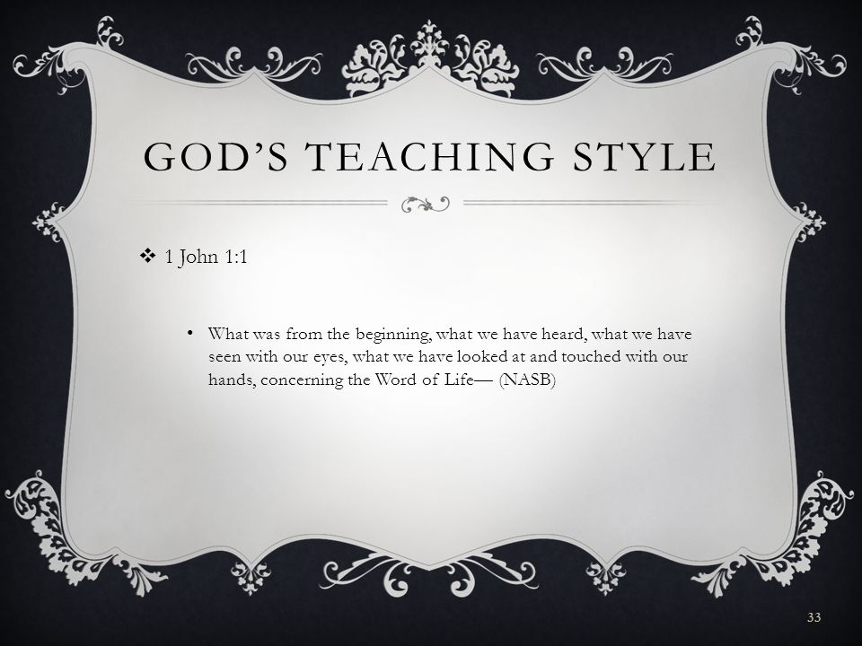 GODS TEACHING STYLE 1 John 1:1 What was from the beginning, what we have heard, what we have seen with our eyes, what we have looked at and touched with our hands, concerning the Word of Life (NASB) 33