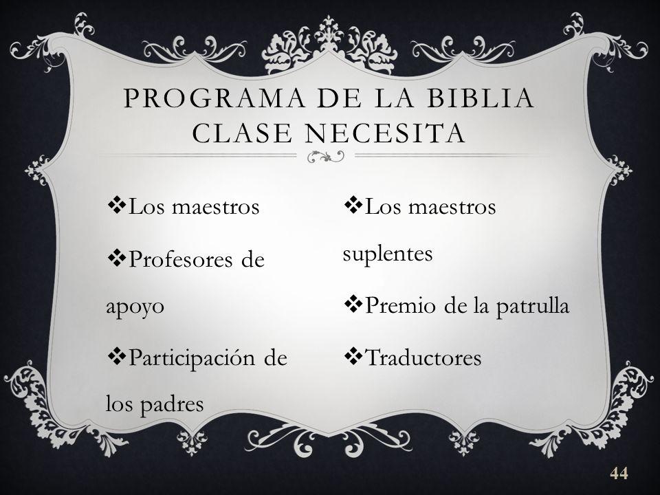 Los maestros Profesores de apoyo Participación de los padres PROGRAMA DE LA BIBLIA CLASE NECESITA Los maestros suplentes Premio de la patrulla Traductores 44