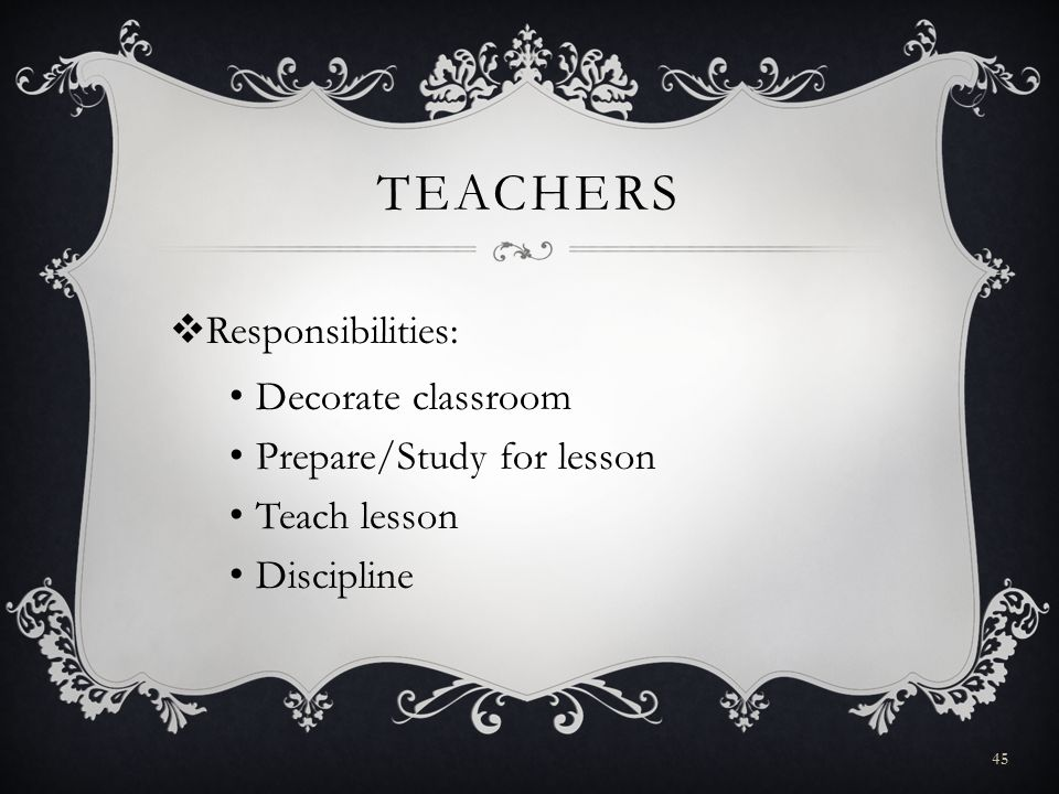TEACHERS Responsibilities: Decorate classroom Prepare/Study for lesson Teach lesson Discipline 45