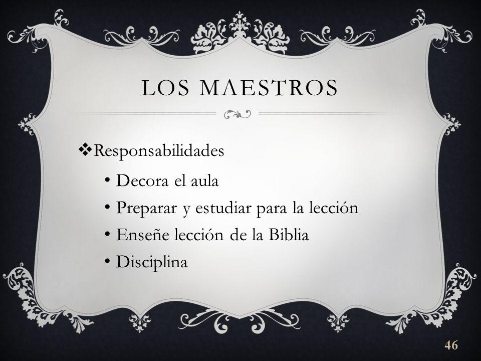 LOS MAESTROS Responsabilidades Decora el aula Preparar y estudiar para la lección Enseñe lección de la Biblia Disciplina 46