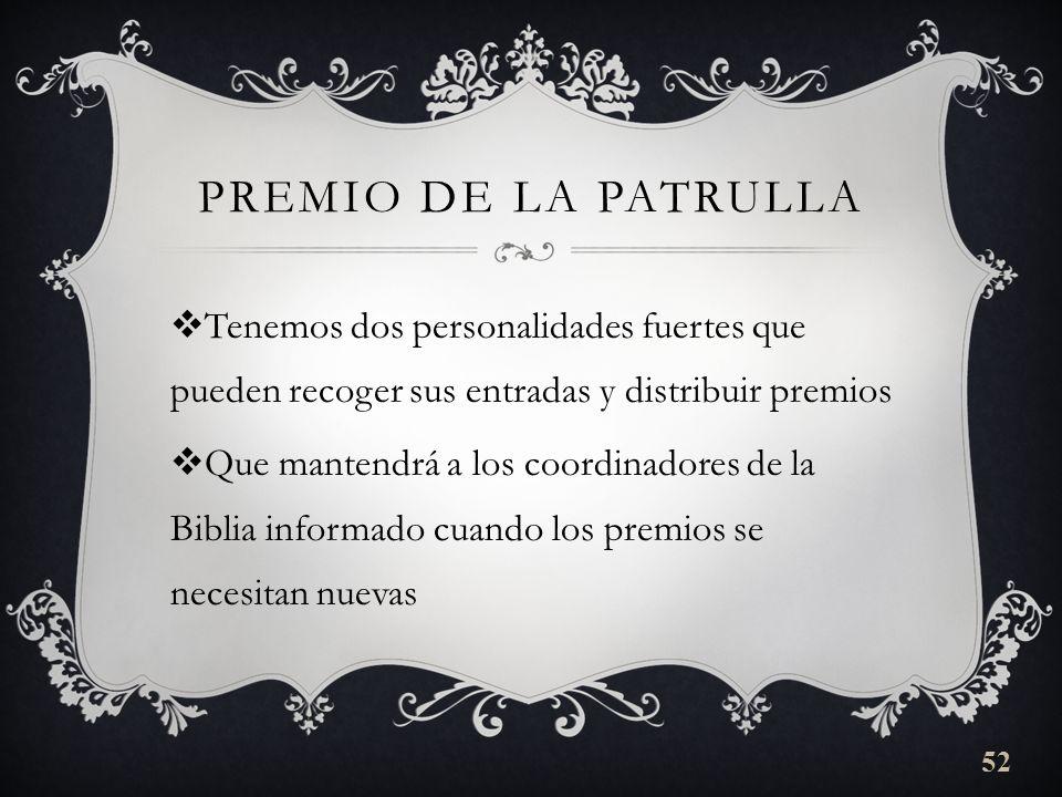 PREMIO DE LA PATRULLA Tenemos dos personalidades fuertes que pueden recoger sus entradas y distribuir premios Que mantendrá a los coordinadores de la Biblia informado cuando los premios se necesitan nuevas 52