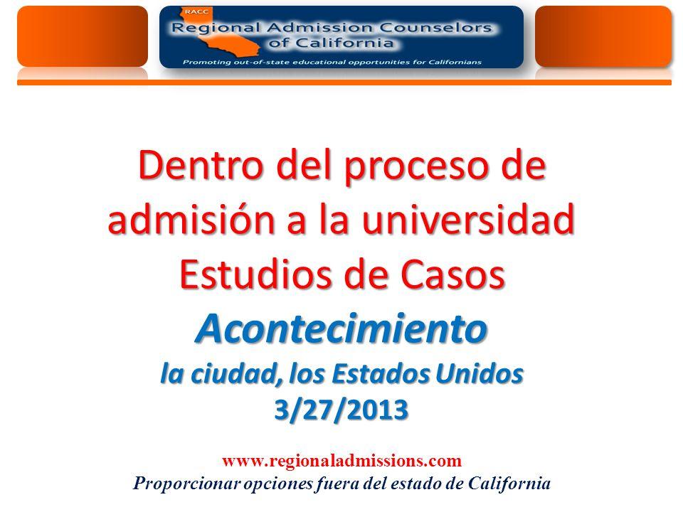 Dentro del proceso de admisión a la universidad Estudios de Casos Acontecimiento la ciudad, los Estados Unidos 3/27/2013 www.regionaladmissions.com Proporcionar opciones fuera del estado de California