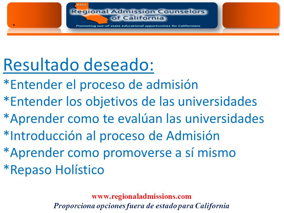 . Resultado deseado: *Entender el proceso de admisión *Entender los objetivos de las universidades *Aprender como te evalúan las universidades *Introducción al proceso de Admisión *Aprender como promoverse a sí mismo *Repaso Holístico www.regionaladmissions.com Proporciona opciones fuera de estado para California
