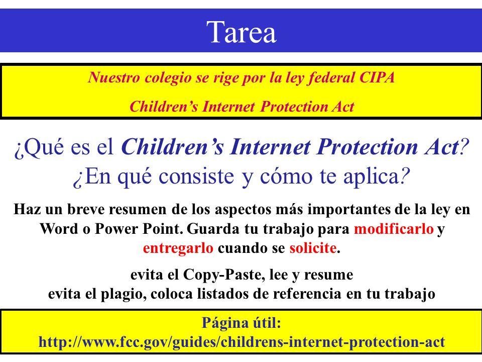 Tarea Nuestro colegio se rige por la ley federal CIPA Childrens Internet Protection Act Página útil: http://www.fcc.gov/guides/childrens-internet-protection-act ¿Qué es el Childrens Internet Protection Act.