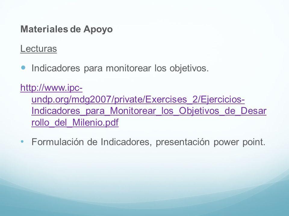 Materiales de Apoyo Lecturas Indicadores para monitorear los objetivos. http://www.ipc- undp.org/mdg2007/private/Exercises_2/Ejercicios- Indicadores_p