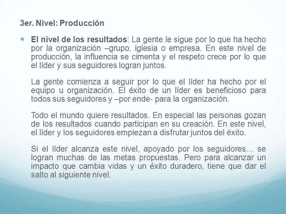 3er. Nivel: Producción El nivel de los resultados: La gente le sigue por lo que ha hecho por la organización –grupo, iglesia o empresa. En este nivel