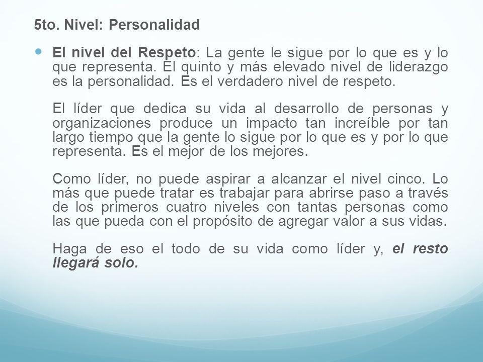 5to. Nivel: Personalidad El nivel del Respeto: La gente le sigue por lo que es y lo que representa. El quinto y más elevado nivel de liderazgo es la p