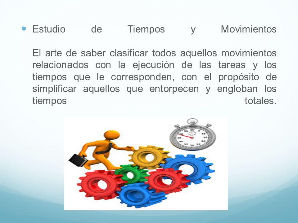 Estudio de Tiempos y Movimientos El arte de saber clasificar todos aquellos movimientos relacionados con la ejecución de las tareas y los tiempos que