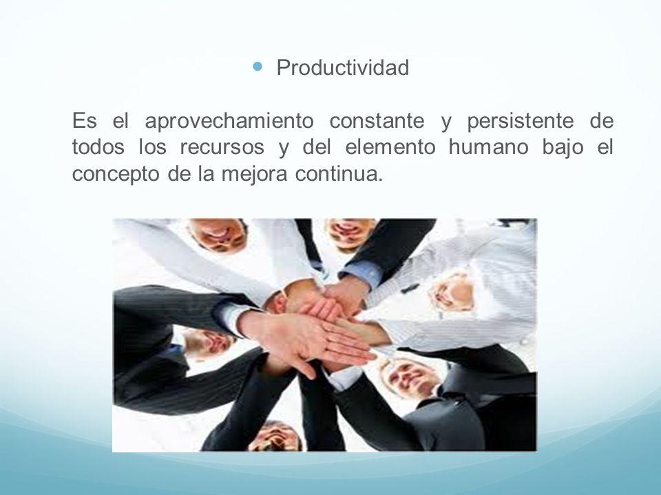 Productividad Es el aprovechamiento constante y persistente de todos los recursos y del elemento humano bajo el concepto de la mejora continua.