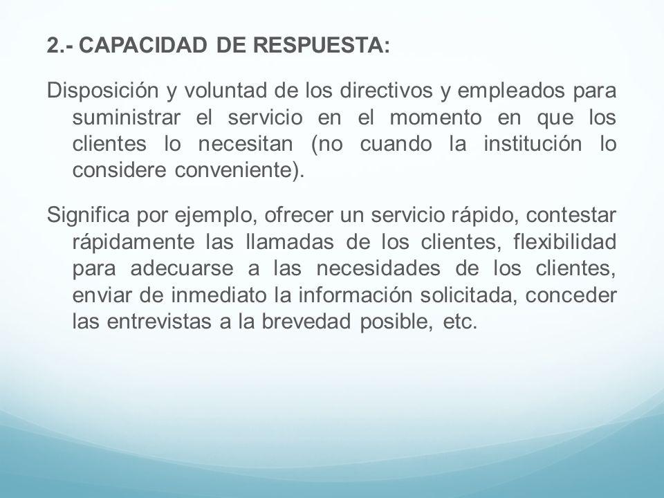 2.- CAPACIDAD DE RESPUESTA: Disposición y voluntad de los directivos y empleados para suministrar el servicio en el momento en que los clientes lo nec