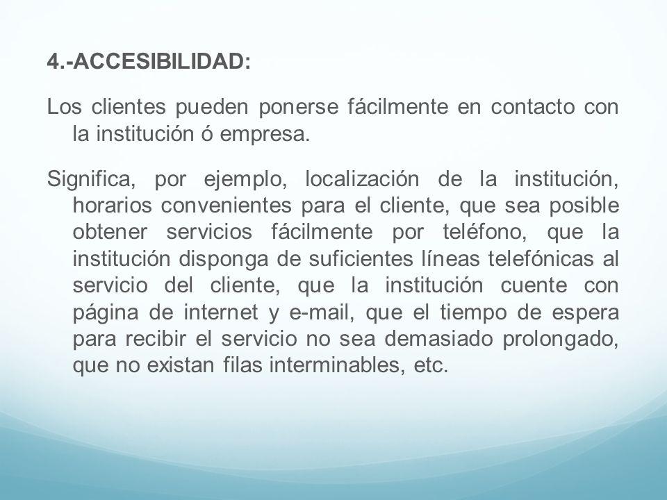 4.-ACCESIBILIDAD: Los clientes pueden ponerse fácilmente en contacto con la institución ó empresa. Significa, por ejemplo, localización de la instituc
