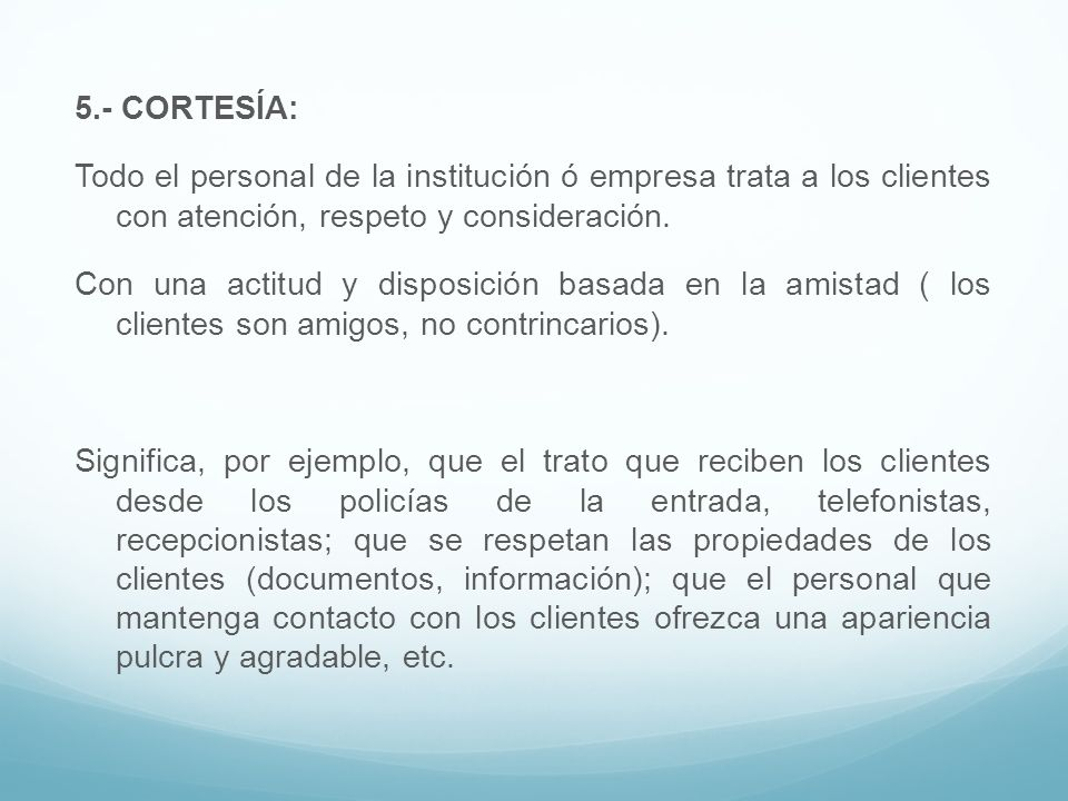5.- CORTESÍA: Todo el personal de la institución ó empresa trata a los clientes con atención, respeto y consideración. Con una actitud y disposición b