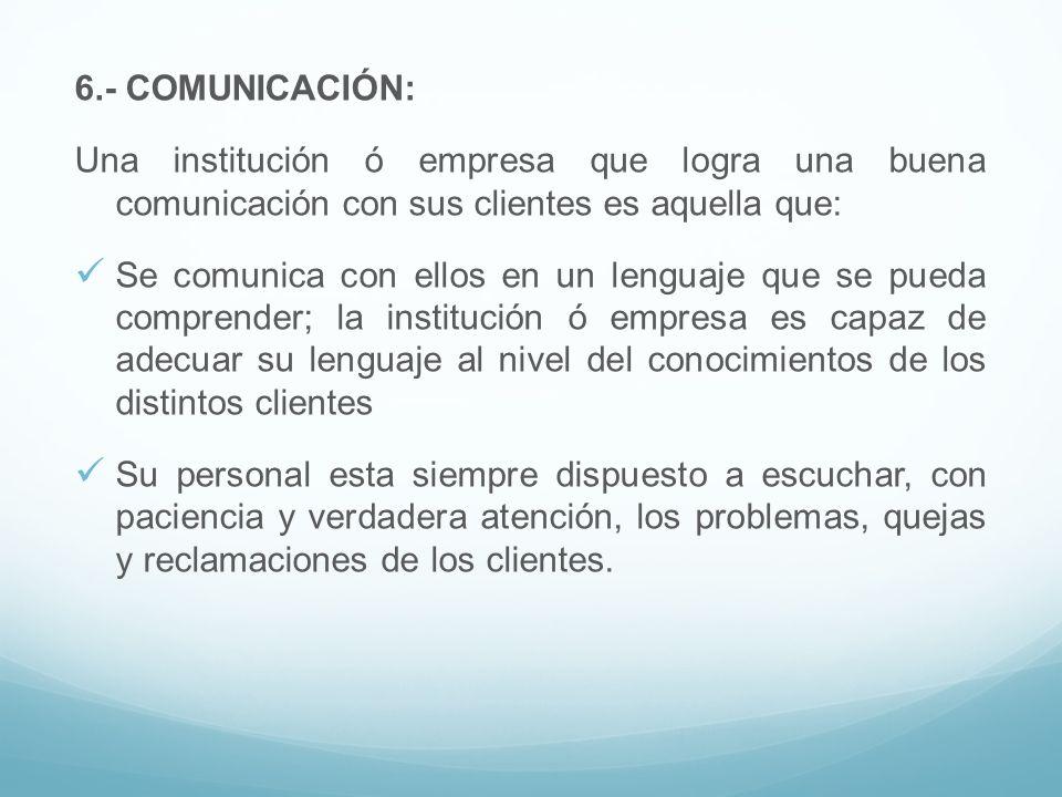 6.- COMUNICACIÓN: Una institución ó empresa que logra una buena comunicación con sus clientes es aquella que: Se comunica con ellos en un lenguaje que