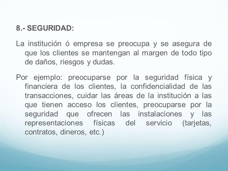 8.- SEGURIDAD: La institución ó empresa se preocupa y se asegura de que los clientes se mantengan al margen de todo tipo de daños, riesgos y dudas. Po