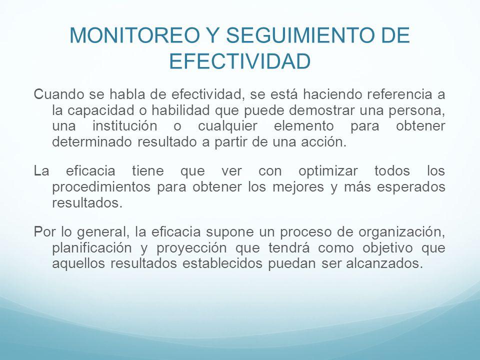 MONITOREO Y SEGUIMIENTO DE EFECTIVIDAD Cuando se habla de efectividad, se está haciendo referencia a la capacidad o habilidad que puede demostrar una