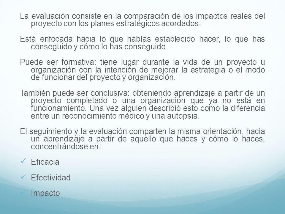 La evaluación consiste en la comparación de los impactos reales del proyecto con los planes estratégicos acordados. Está enfocada hacia lo que habías