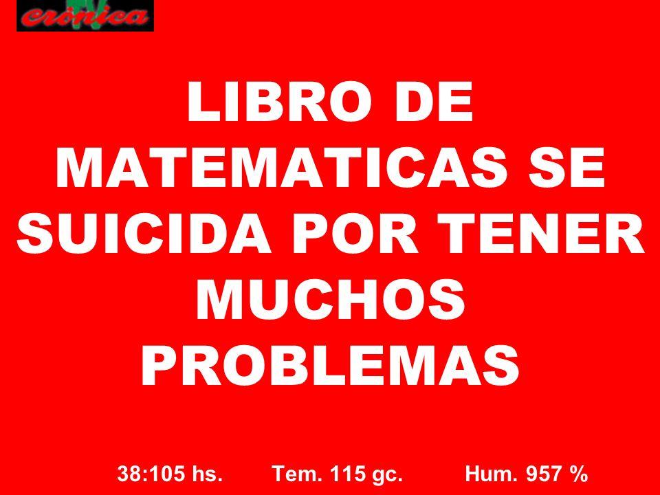38:105 hs. Tem. 115 gc. Hum. 957 % LIBRO DE MATEMATICAS SE SUICIDA POR TENER MUCHOS PROBLEMAS