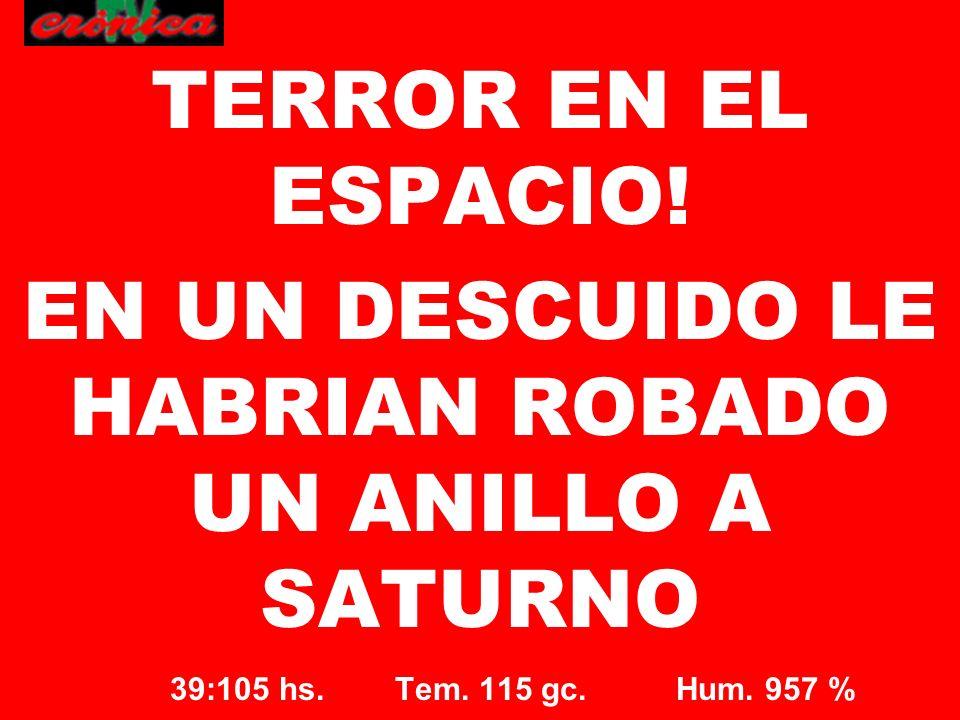 39:105 hs. Tem. 115 gc. Hum. 957 % TERROR EN EL ESPACIO! EN UN DESCUIDO LE HABRIAN ROBADO UN ANILLO A SATURNO