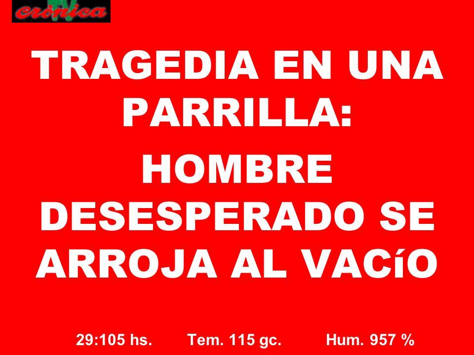 29:105 hs. Tem. 115 gc. Hum. 957 % TRAGEDIA EN UNA PARRILLA: HOMBRE DESESPERADO SE ARROJA AL VACíO