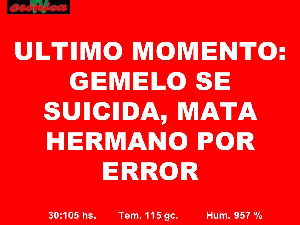 30:105 hs. Tem. 115 gc. Hum. 957 % ULTIMO MOMENTO: GEMELO SE SUICIDA, MATA HERMANO POR ERROR