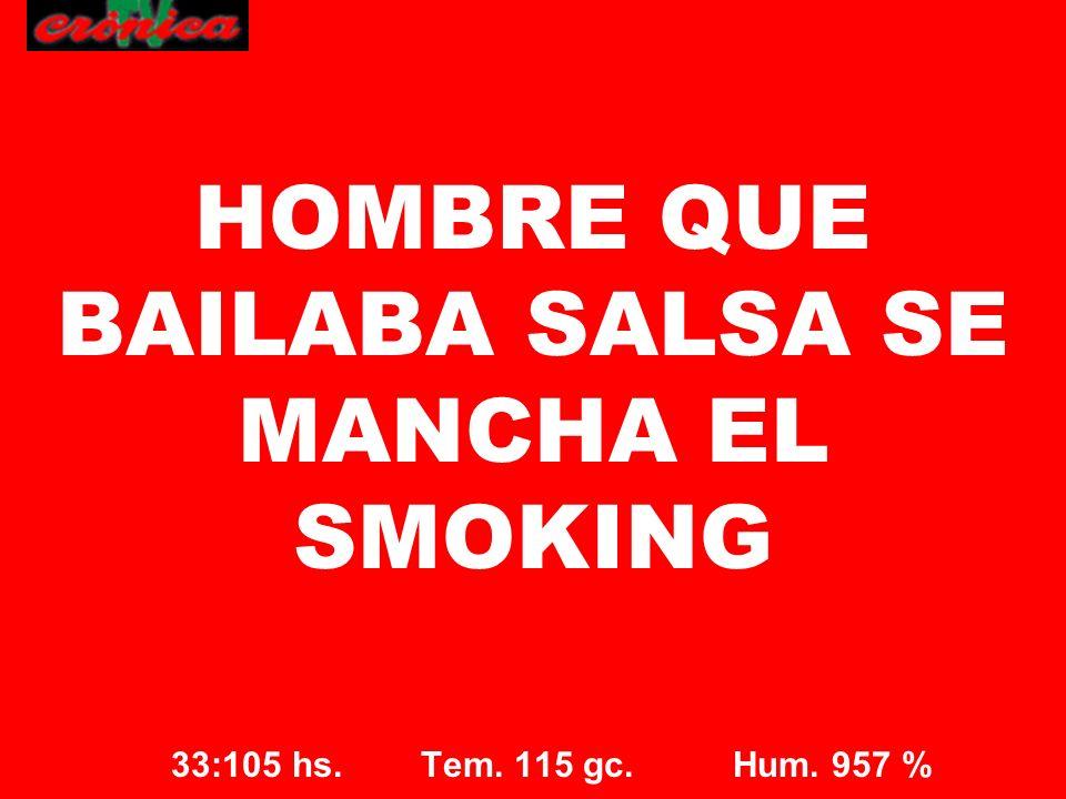 33:105 hs. Tem. 115 gc. Hum. 957 % HOMBRE QUE BAILABA SALSA SE MANCHA EL SMOKING
