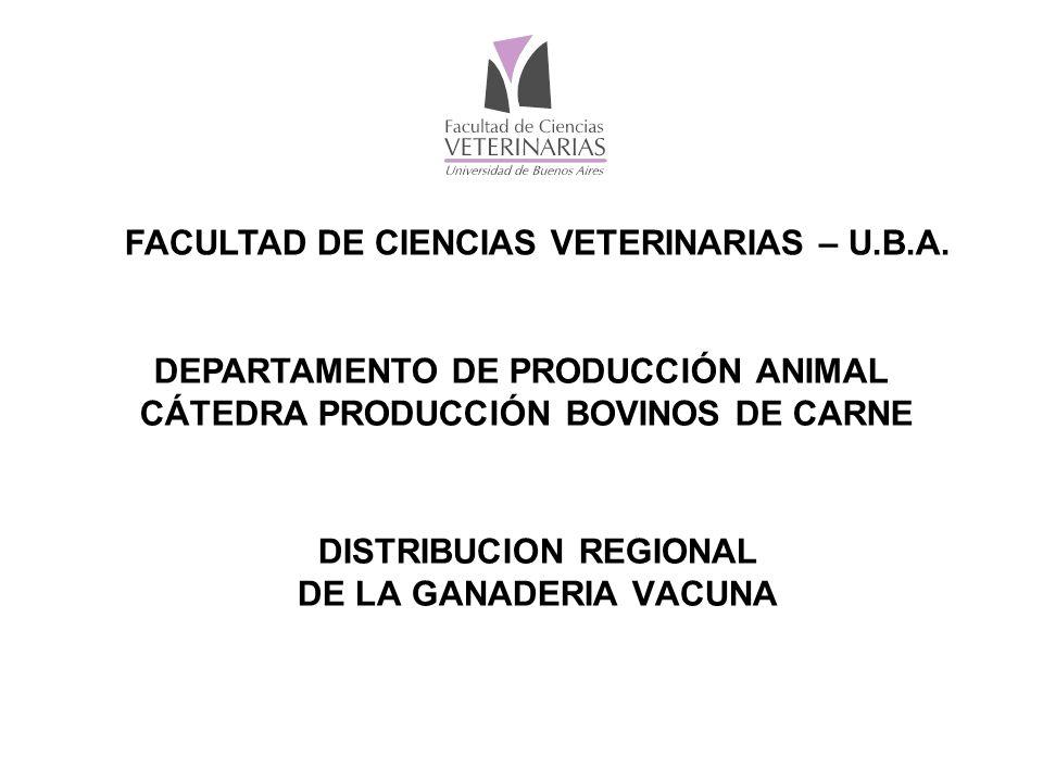 DISTRIBUCION REGIONAL DE LA GANADERIA VACUNA FACULTAD DE CIENCIAS VETERINARIAS – U.B.A.