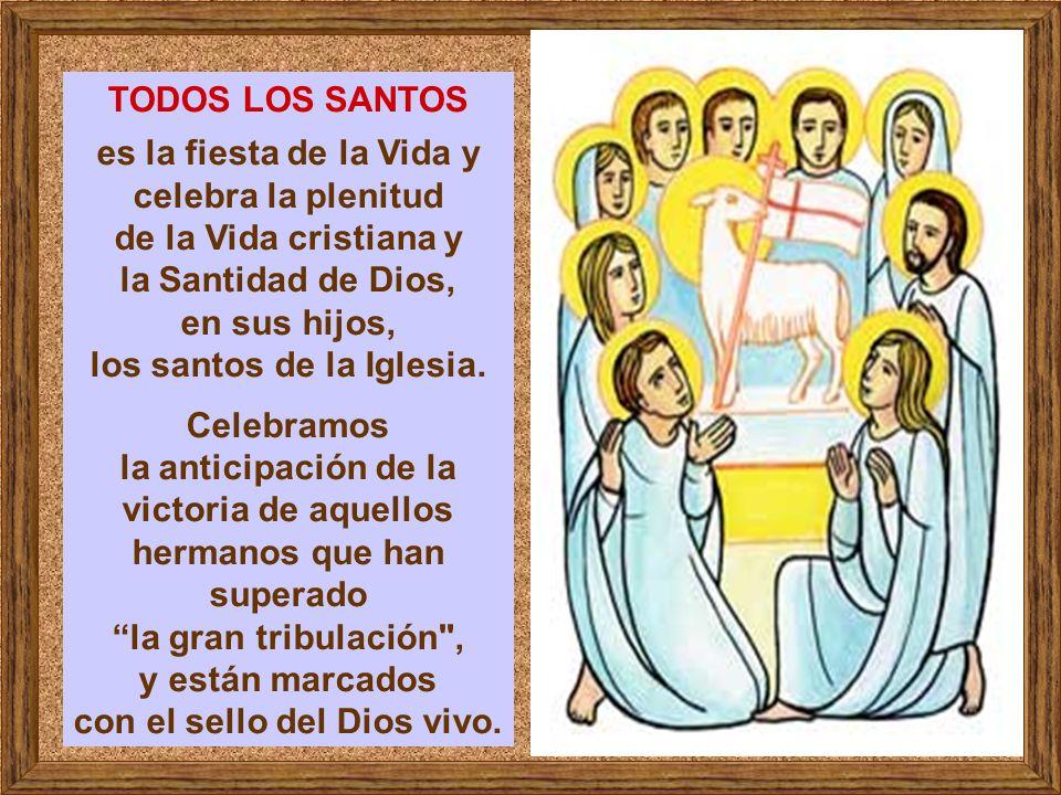 TODOS LOS SANTOS es la fiesta de la Vida y celebra la plenitud de la Vida cristiana y la Santidad de Dios, en sus hijos, los santos de la Iglesia.
