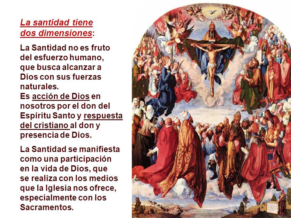La santidad tiene dos dimensiones : La Santidad no es fruto del esfuerzo humano, que busca alcanzar a Dios con sus fuerzas naturales.