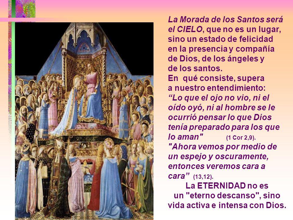 La Morada de los Santos será el CIELO, que no es un lugar, sino un estado de felicidad en la presencia y compañía de Dios, de los ángeles y de los santos.