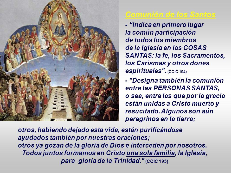 Comunión de los Santos - Indica en primero lugar la común participación de todos los miembros de la Iglesia en las COSAS SANTAS: la fe, los Sacramentos, los Carismas y otros dones espirituales .