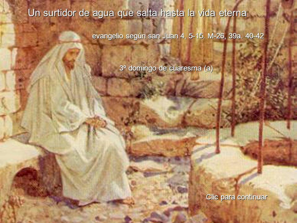 Un surtidor de agua que salta hasta la vida eterna evangelio según san Juan 4, 5-15. M-26, 39a. 40-42 Clic para continuar 3º domingo de cuaresma (a)