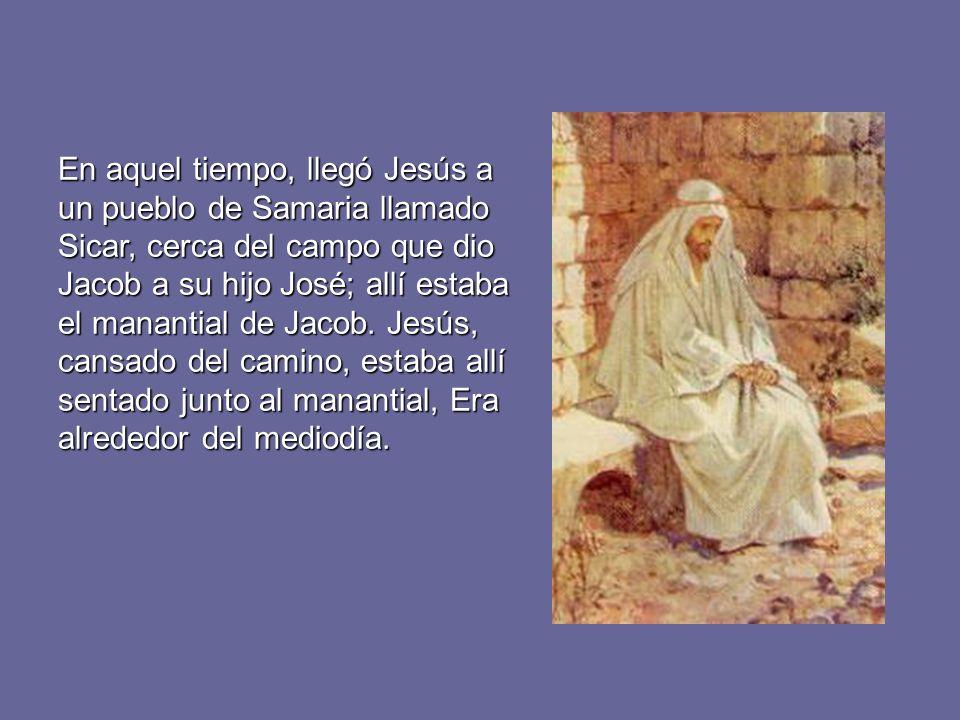 En aquel tiempo, llegó Jesús a un pueblo de Samaria llamado Sicar, cerca del campo que dio Jacob a su hijo José; allí estaba el manantial de Jacob. Je