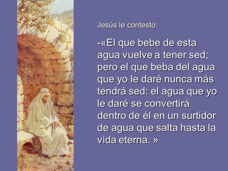Jesús le contestó: -«El que bebe de esta agua vuelve a tener sed; pero el que beba del agua que yo le daré nunca más tendrá sed: el agua que yo le dar