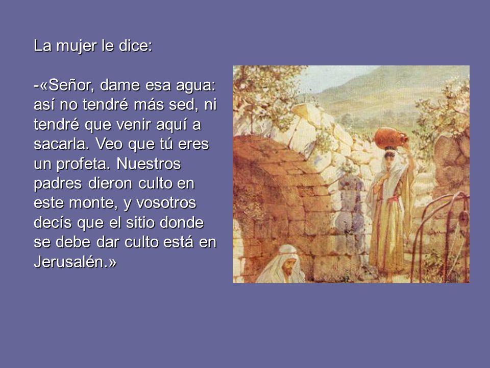 La mujer le dice: -«Señor, dame esa agua: así no tendré más sed, ni tendré que venir aquí a sacarla. Veo que tú eres un profeta. Nuestros padres diero