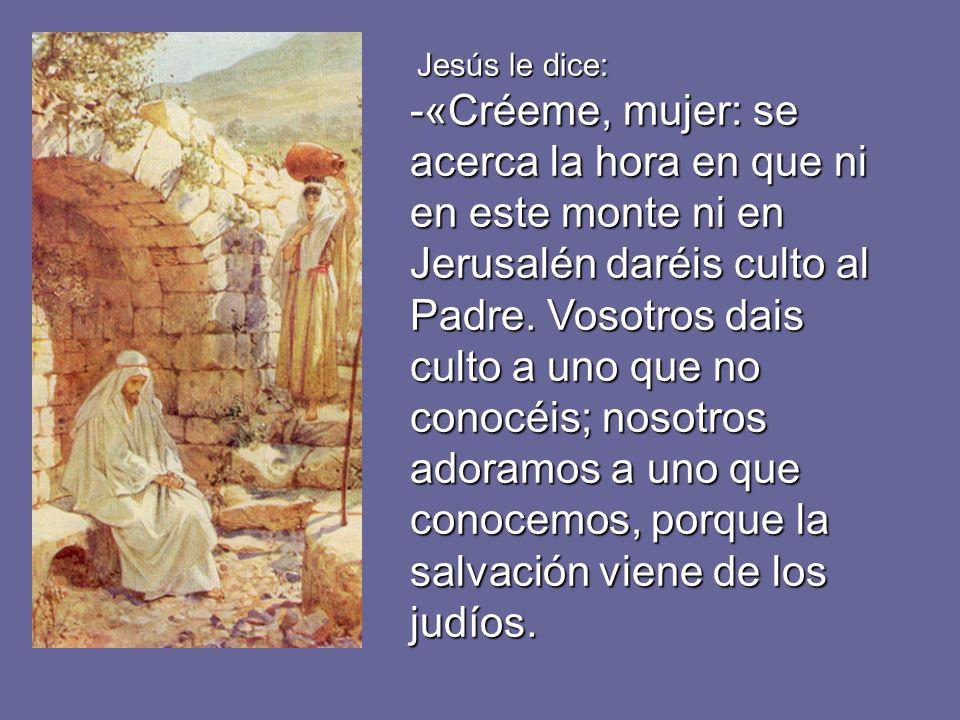J JJ Jesús le dice: -«Créeme, mujer: se acerca la hora en que ni en este monte ni en Jerusalén daréis culto al Padre. Vosotros dais culto a uno que no