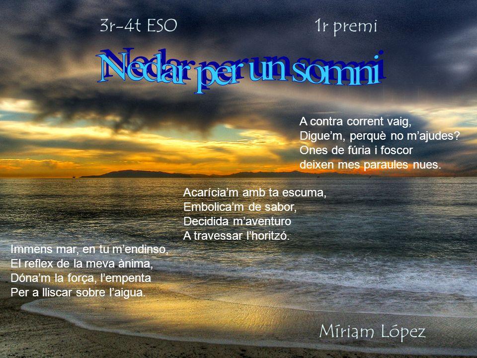 3r-4t ESO 1r premi Míriam López Immens mar, en tu mendinso, El reflex de la meva ànima, Dónam la força, lempenta Per a lliscar sobre laigua. Acaríciam